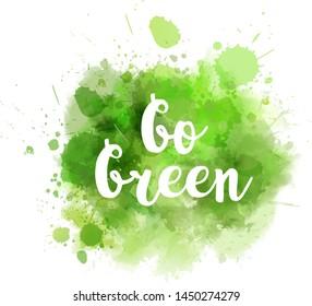 Abstract watercolor imitation grunge paint splash. Go green concept motivational message.