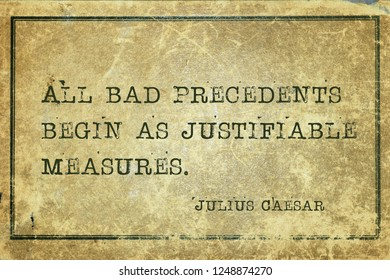 All bad precedents begin as justifiable measures - ancient Roman politician and general Julius Caesar quote printed on grunge vintage cardboard