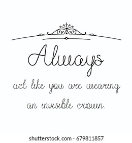 Always act like you are wearing an invisible crown typography design on white background.