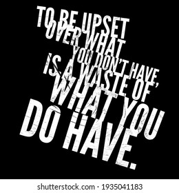 to be upset over what you don't have is a waste of what you do have