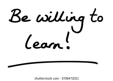 Be willing to learn! handwritten on a white background.