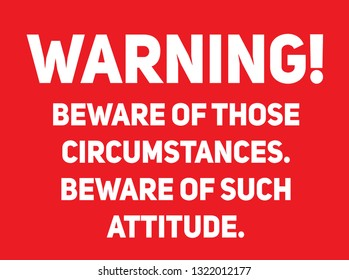 Beware of those circumstances, beware of such attitude Warning sign simple colours