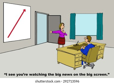 Business cartoon of businesswoman and increasing red arrow, she says, 'I see you're watching the big news on the big screen'.