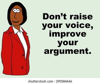 Business cartoon of businesswoman and the words 'don't raise your voice, just improve your argument'.