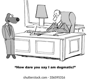 Business cartoon of business dog saying to coworker, 'How dare you say I am dogmatic!'.