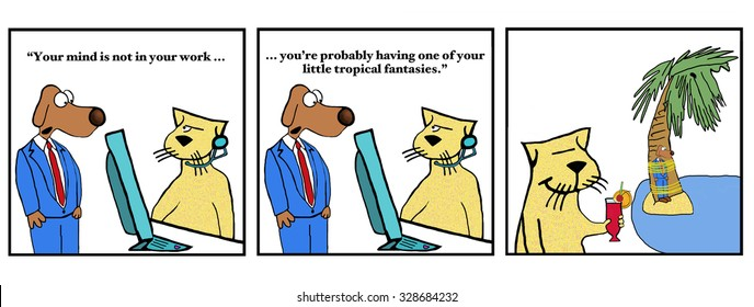 Business cartoon strip showing boss dog reprimanding worker cat, 'Your mind is not in your work... You're probably... tropical fantasy'.  Cat is thinking of a tropical paradise where boss is tied up.