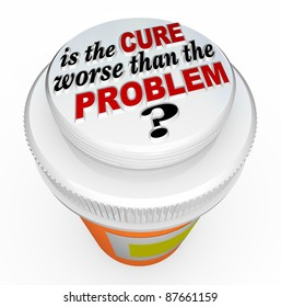 A child-proof medicine bottle top with the words Is the Cure Worse Than the Problem? illustrating the question asking if a solution to an issue has unintended side effects