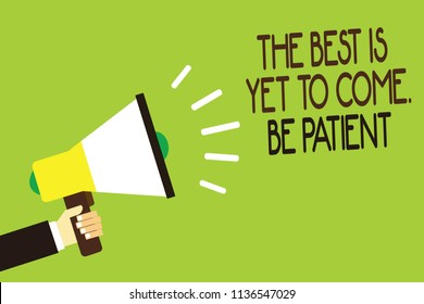 Conceptual hand writing showing The Best Is Yet To Come. Be Patient. Business photo showcasing dont lose hope light come after darkness Man holding megaphone green background message speaking loud.