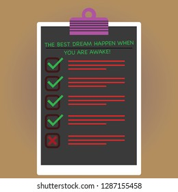 Conceptual hand writing showing The Best Dream Happen When You Are Awake. Business photo text Stop dreaming start acting Vertical Clipboard with Check Box photo Blank Copy Space.
