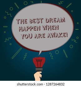 Conceptual hand writing showing The Best Dream Happen When You Are Awake. Business photo text Stop dreaming start acting Oval Speech Bubble Above a Broken Bulb with Failed Idea icon.