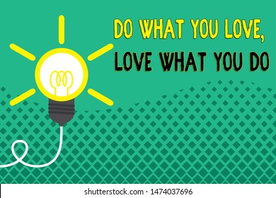 Conceptual hand writing showing Do What You Love Love What You Do. Business photo showcasing you able doing stuff you enjoy it to work in better places then Idea light bulb Successful turning idea