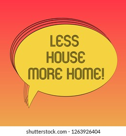 Conceptual hand writing showing Less House More Home. Business photo text Have a warm comfortable place to live with family love Oval Outlined Solid Color Speech Bubble Empty Text Balloon photo.