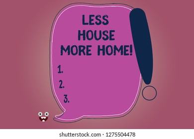 Conceptual hand writing showing Less House More Home. Business photo text Have a warm comfortable place to live with family love Blank Color Speech Bubble Outlined with Exclamation Point.