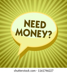 Conceptual hand writing showing Need Money question. Business photo showcasing asking someone if he needs cash or bouns Get loan Yellow speech bubble message rays shadow important intention.