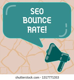 Conceptual hand writing showing Seo Bounce Rate. Business photo text Search engine optimization visitors navigate off the site Megaphone and Rectangular Color Speech Bubble with Reflection.