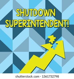 Conceptual hand writing showing Shutdown Superintendent. Business photo text demonstrating who analysisages organization or activity Arrow Pointing Up with Detached Part Jigsaw Puzzle Piece.
