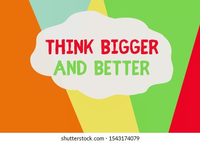 Conceptual hand writing showing Think Bigger And Better. Business photo text no Limits be Open minded Positivity Big Picture Geometric