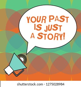 Conceptual hand writing showing Your Past Is Just A Story. Business photo text Do not care about things that have happened Oval Outlined Speech Bubble Text Balloon Megaphone with Sound icon.