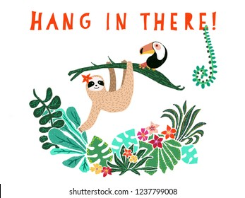Cute sloth hanging on jungle tree. Hang in there text. Hand drawn adorable animal illustration. Rainforest illustration. Funny sloth, toucan, flowers, leaves. For paper, kids, room decor, blog posts