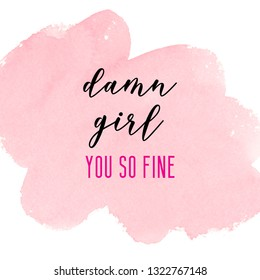 Damn girl, you so fine. Girly quote with pink watercolor background