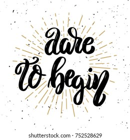 Dare to begin. Hand drawn motivation lettering quote. Design element for poster, banner, greeting card.