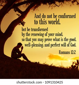 And do not be conformed to this world, but be transformed by the renewing of your mind, so that you may prove what is the good, well-pleasing, and perfect will of God. Romans 12:2