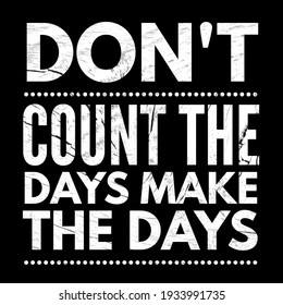 don't count the days make the day