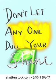 Don't let any one dull your shine flower