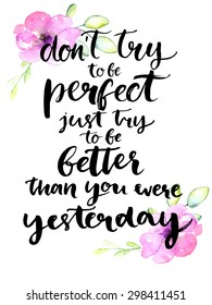 Don't try to be perfect, just try to be better than you were yesterday - inspirational handwritten quote with pink watercolor flowers. Motivational typography poster with brush calligraphy.