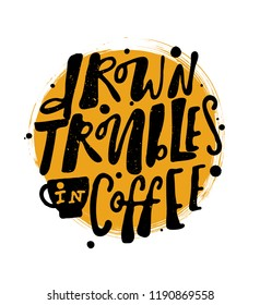 Drown troubles in coffee. Hand lettering poster with the shape of cup.Idea for coffee house, cafe, coffee to go promotion.