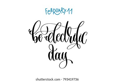 february 11 - be electrific day - , hand lettering inscription text to world winter holiday design calendar, calligraphy raster version illustration