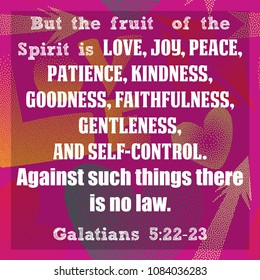 But the fruit of the spirit is love, joy, peace, patience, kindness, goodness, faithfulness, gentleness, and self-control. Against such things there is no law. Galatians 5:22-23