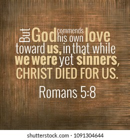 But God commends his own love toward us, in that while we were yet sinners, Christ died for us. Romans 5:8