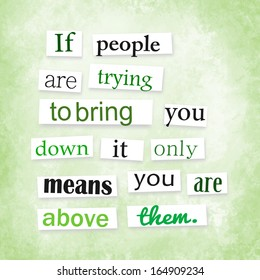 """Grunge quote in anonymous letter style """"If people are trying to bring you down it only means you are above them"""""""