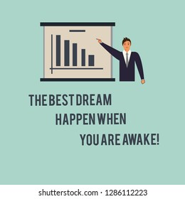 Handwriting text The Best Dream Happen When You Are Awake. Concept meaning Stop dreaming start acting Man in Business Suit Standing Pointing a Board with Bar Chart Copy Space.