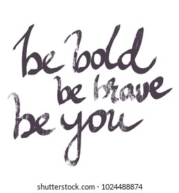 handwritten phrase be bold be brave be you