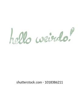 handwritten phrase hello weirdo