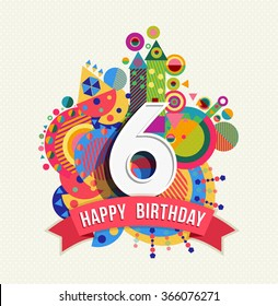 Happy Birthday Six 6 Year Fun Design With Number Text Label And Colorful Geometry