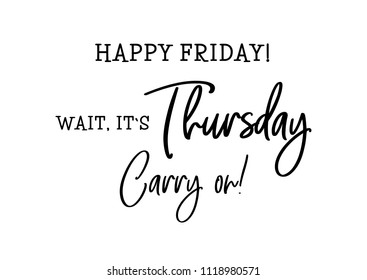 Happy friday, wait, its thursday. Carry on. Cute funny motivation and inspiration calligraphy qoute. Lettering phrase. Typography illustration. Social media content. Poster, sign, symbol for internet