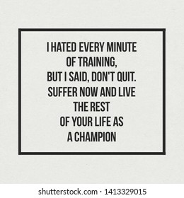 I hated every minute of training, but I said, Don't quit. Suffer now and live the rest of your life as a champion. Inspirational quote about life and hard work.