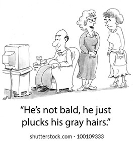 """""""He's not bald, he just plucks his gray hairs."""""""