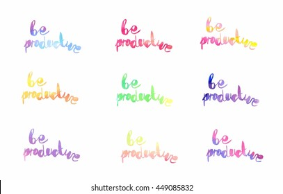 Inspiration colorful handwritten watercolor lettering: Be Productive. Nine different colors with gradients.