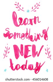 Inspiration pink handwritten watercolor lettering: Learn something new today. Poster for motivation.