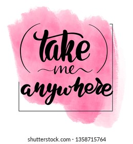 Inspirational handwritten brush lettering take me anywhere. Pink watercolor stain on background.