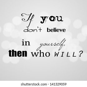 """An inspirational motivating quote """"If you don't believe in yourself, then who will?"""""""