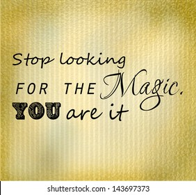 "An inspirational motivating quote ""Stop looking for the Magic. You are it"""
