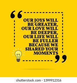 Inspirational motivational quote. Our joys will be greater, our love will be deeper, our life will be fuller because we shared your moments. Black text over yellow background