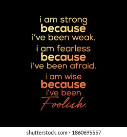 """Inspirational Quote, """"I'm strong because I've been weak. I'm fearless because I've been afraid. I'm wise because I've been foolish."""""""
