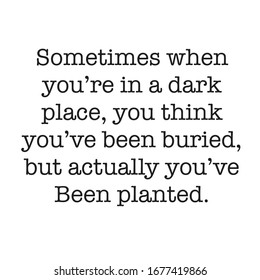 Inspirational Quote - Sometimes when you're in a dark place, you think you've been buried