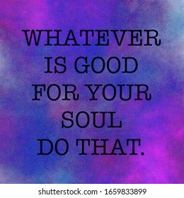 Inspirational Quote - Whatever is good for your soul do that